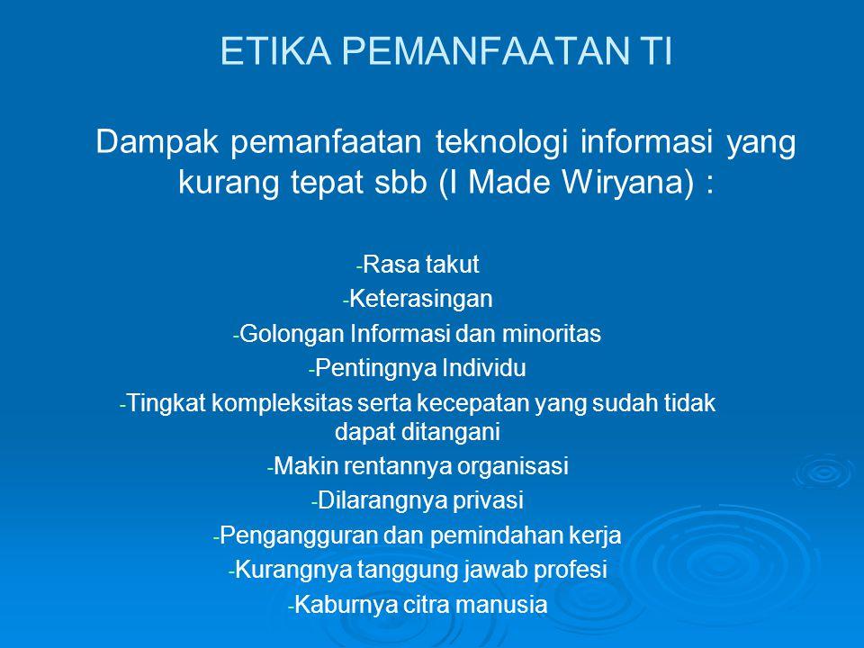 ETIKA PEMANFAATAN TI Dampak pemanfaatan teknologi informasi yang kurang tepat sbb (I Made Wiryana) : - - Rasa takut - - Keterasingan - - Golongan Info
