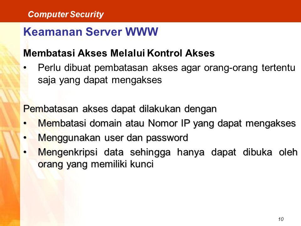 10 Computer Security Keamanan Server WWW Membatasi Akses Melalui Kontrol Akses Perlu dibuat pembatasan akses agar orang-orang tertentu saja yang dapat mengakses Pembatasan akses dapat dilakukan dengan Membatasi domain atau Nomor IP yang dapat mengaksesMembatasi domain atau Nomor IP yang dapat mengakses Menggunakan user dan passwordMenggunakan user dan password Mengenkripsi data sehingga hanya dapat dibuka oleh orang yang memiliki kunciMengenkripsi data sehingga hanya dapat dibuka oleh orang yang memiliki kunci