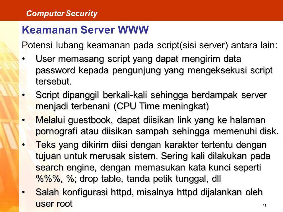 11 Computer Security Keamanan Server WWW Potensi lubang keamanan pada script(sisi server) antara lain: User memasang script yang dapat mengirim data password kepada pengunjung yang mengeksekusi script tersebut.User memasang script yang dapat mengirim data password kepada pengunjung yang mengeksekusi script tersebut.