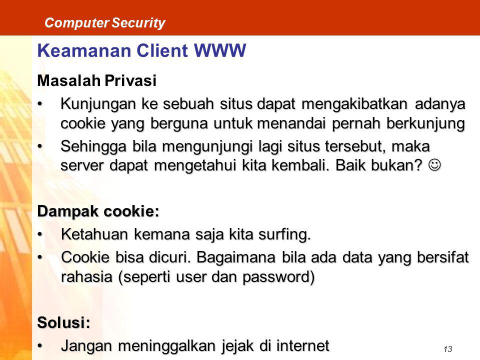 13 Computer Security Keamanan Client WWW Masalah Privasi Kunjungan ke sebuah situs dapat mengakibatkan adanya cookie yang berguna untuk menandai pernah berkunjungKunjungan ke sebuah situs dapat mengakibatkan adanya cookie yang berguna untuk menandai pernah berkunjung Sehingga bila mengunjungi lagi situs tersebut, maka server dapat mengetahui kita kembali.