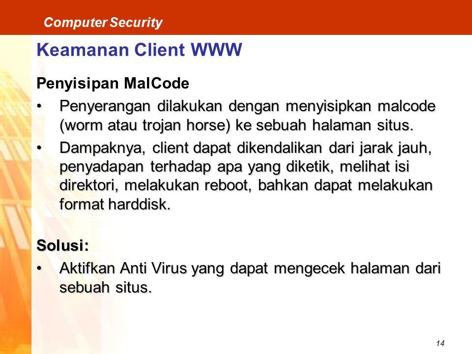 14 Computer Security Keamanan Client WWW Penyisipan MalCode Penyerangan dilakukan dengan menyisipkan malcode (worm atau trojan horse) ke sebuah halaman situs.Penyerangan dilakukan dengan menyisipkan malcode (worm atau trojan horse) ke sebuah halaman situs.