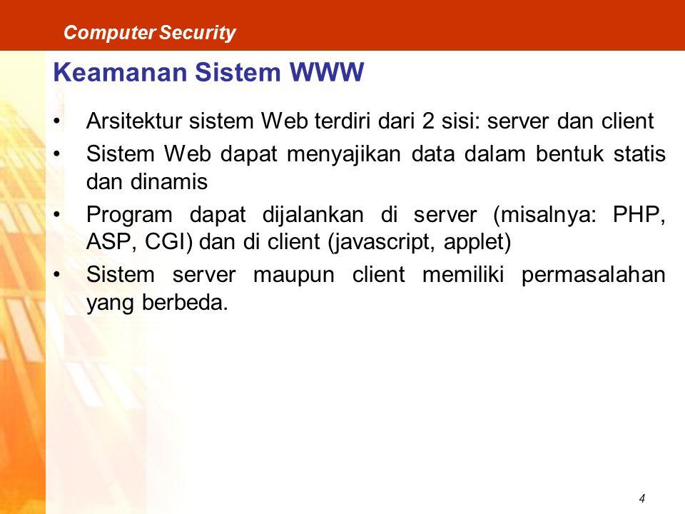 4 Computer Security Keamanan Sistem WWW Arsitektur sistem Web terdiri dari 2 sisi: server dan client Sistem Web dapat menyajikan data dalam bentuk statis dan dinamis Program dapat dijalankan di server (misalnya: PHP, ASP, CGI) dan di client (javascript, applet) Sistem server maupun client memiliki permasalahan yang berbeda.