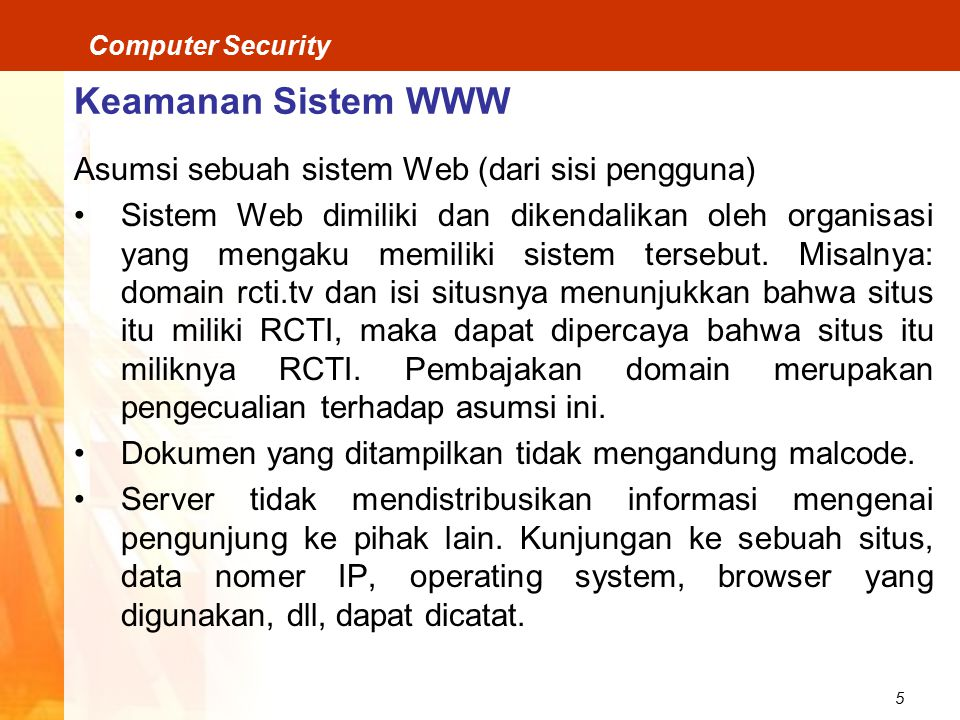 5 Computer Security Keamanan Sistem WWW Asumsi sebuah sistem Web (dari sisi pengguna) Sistem Web dimiliki dan dikendalikan oleh organisasi yang mengaku memiliki sistem tersebut.