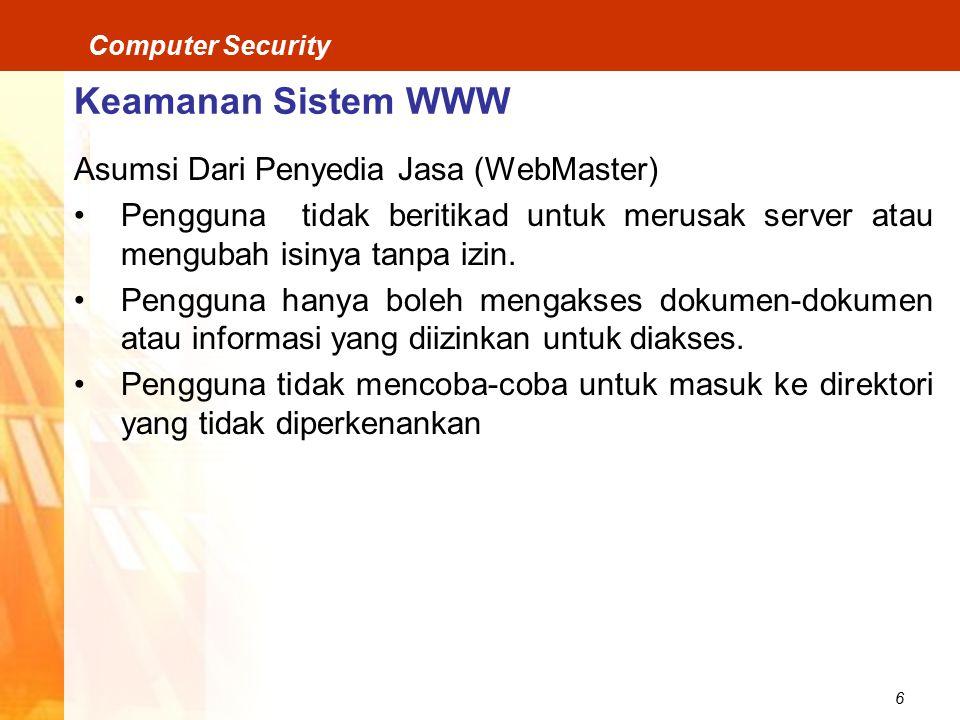 6 Computer Security Keamanan Sistem WWW Asumsi Dari Penyedia Jasa (WebMaster) Pengguna tidak beritikad untuk merusak server atau mengubah isinya tanpa izin.
