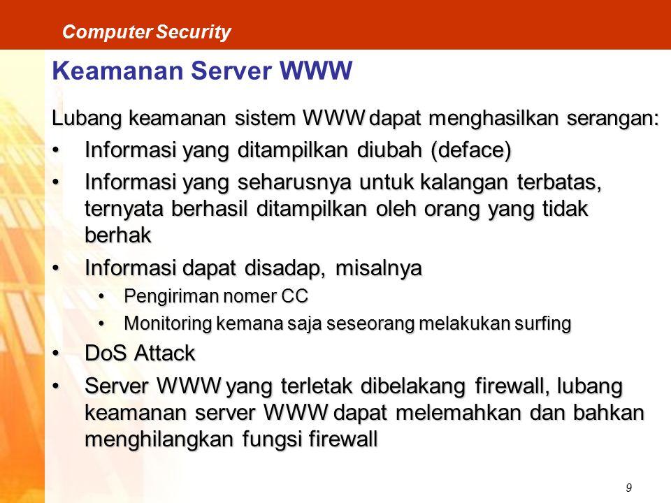 9 Computer Security Keamanan Server WWW Lubang keamanan sistem WWW dapat menghasilkan serangan: Informasi yang ditampilkan diubah (deface)Informasi yang ditampilkan diubah (deface) Informasi yang seharusnya untuk kalangan terbatas, ternyata berhasil ditampilkan oleh orang yang tidak berhakInformasi yang seharusnya untuk kalangan terbatas, ternyata berhasil ditampilkan oleh orang yang tidak berhak Informasi dapat disadap, misalnyaInformasi dapat disadap, misalnya Pengiriman nomer CCPengiriman nomer CC Monitoring kemana saja seseorang melakukan surfingMonitoring kemana saja seseorang melakukan surfing DoS AttackDoS Attack Server WWW yang terletak dibelakang firewall, lubang keamanan server WWW dapat melemahkan dan bahkan menghilangkan fungsi firewallServer WWW yang terletak dibelakang firewall, lubang keamanan server WWW dapat melemahkan dan bahkan menghilangkan fungsi firewall