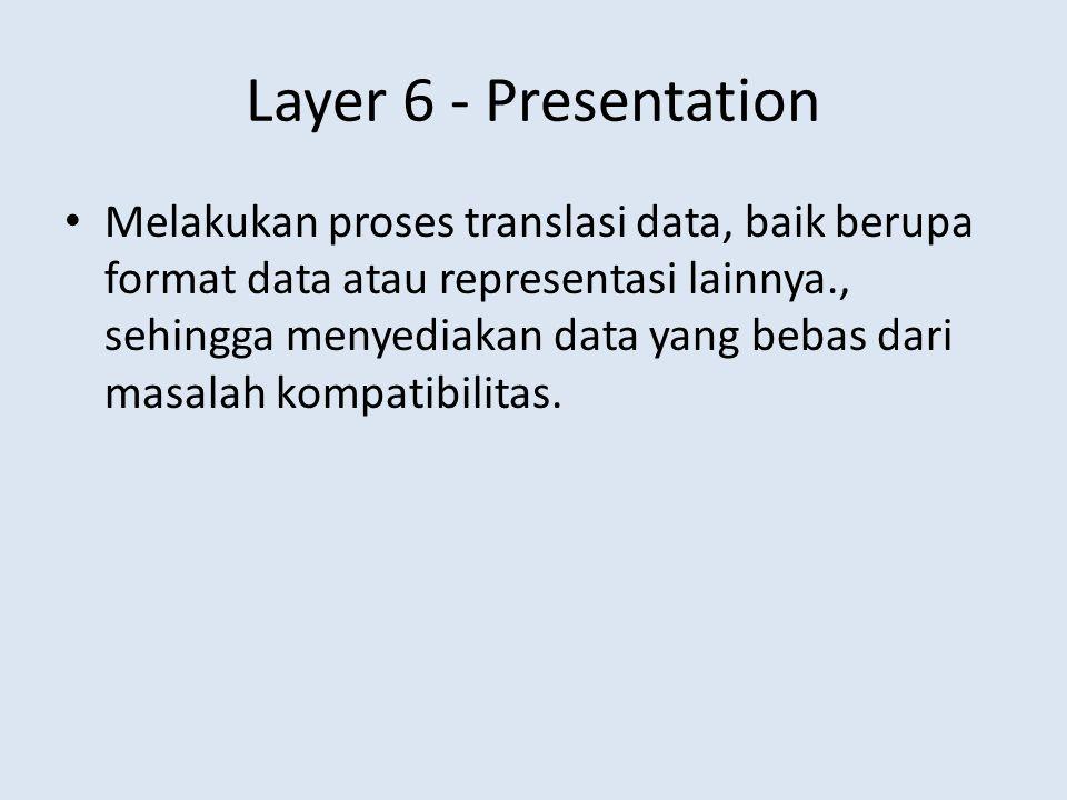 Layer 6 - Presentation Melakukan proses translasi data, baik berupa format data atau representasi lainnya., sehingga menyediakan data yang bebas dari masalah kompatibilitas.