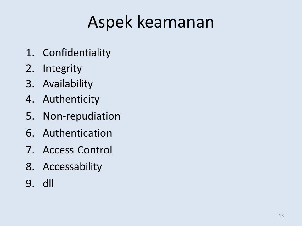 Aspek keamanan 23 1.Confidentiality 2.Integrity 3.Availability 4.Authenticity 5.Non-repudiation 6.Authentication 7.Access Control 8.Accessability 9.dl