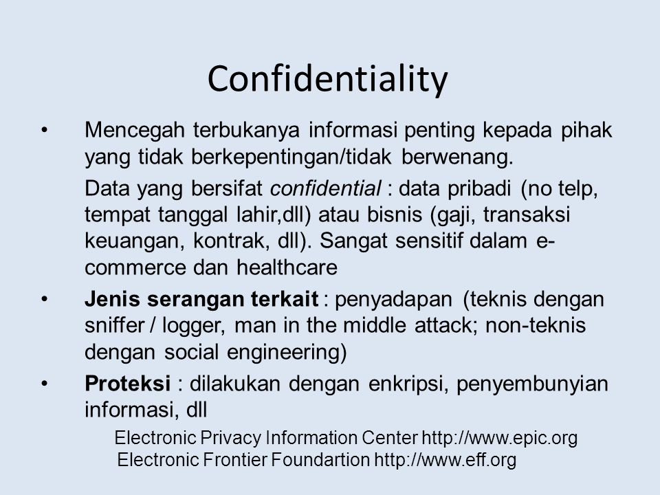 Confidentiality Mencegah terbukanya informasi penting kepada pihak yang tidak berkepentingan/tidak berwenang. Data yang bersifat confidential : data p