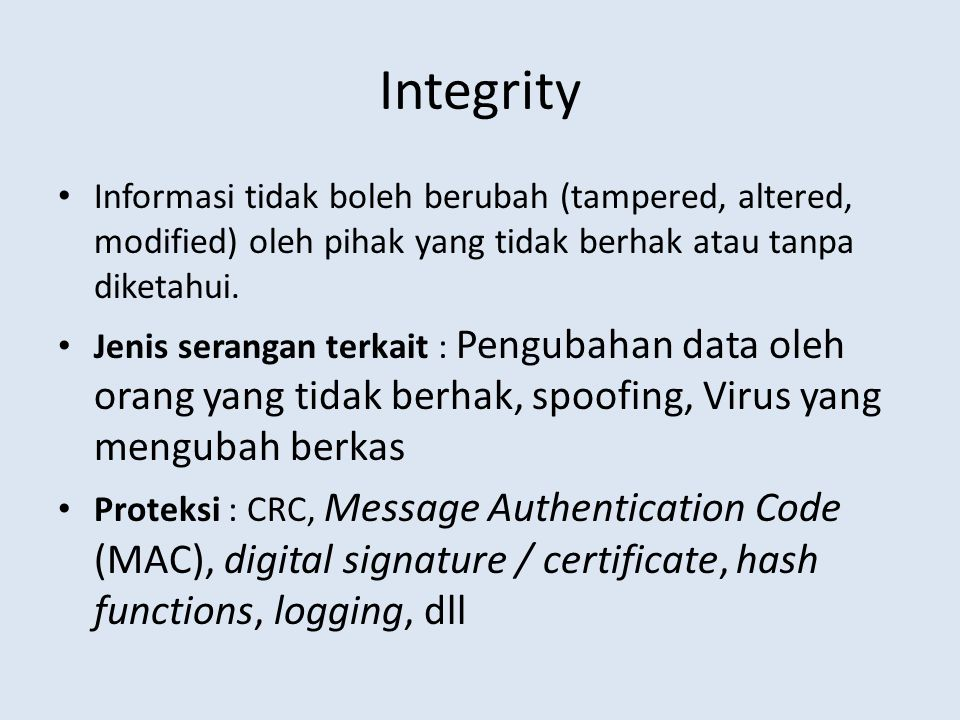 Integrity Informasi tidak boleh berubah (tampered, altered, modified) oleh pihak yang tidak berhak atau tanpa diketahui.