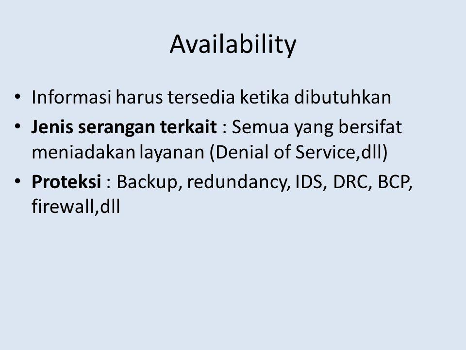 Availability Informasi harus tersedia ketika dibutuhkan Jenis serangan terkait : Semua yang bersifat meniadakan layanan (Denial of Service,dll) Proteksi : Backup, redundancy, IDS, DRC, BCP, firewall,dll