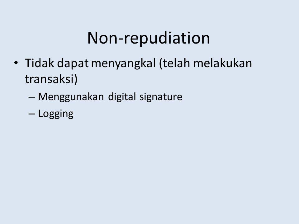 Non-repudiation Tidak dapat menyangkal (telah melakukan transaksi) – Menggunakan digital signature – Logging