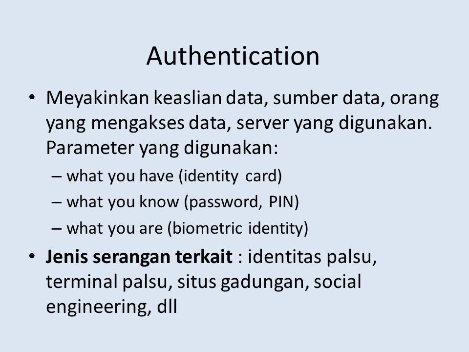 Authentication Meyakinkan keaslian data, sumber data, orang yang mengakses data, server yang digunakan. Parameter yang digunakan: – what you have (ide