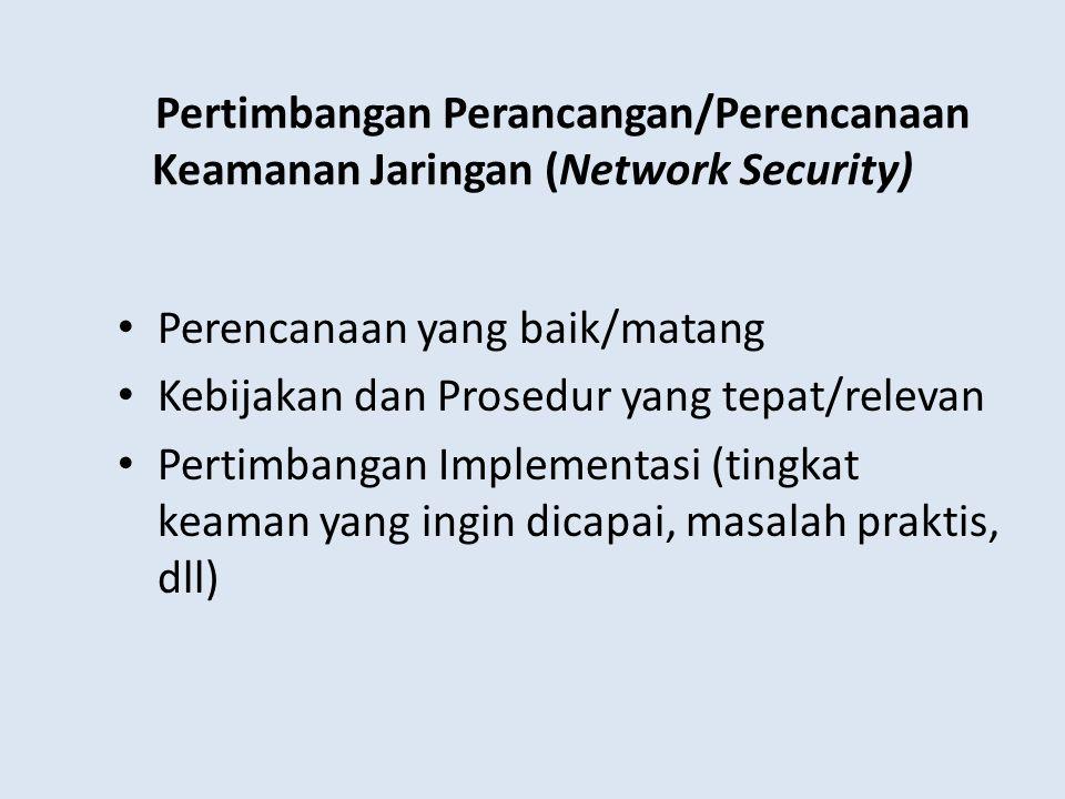 Pertimbangan Perancangan/Perencanaan Keamanan Jaringan (Network Security) Perencanaan yang baik/matang Kebijakan dan Prosedur yang tepat/relevan Pertimbangan Implementasi (tingkat keaman yang ingin dicapai, masalah praktis, dll)