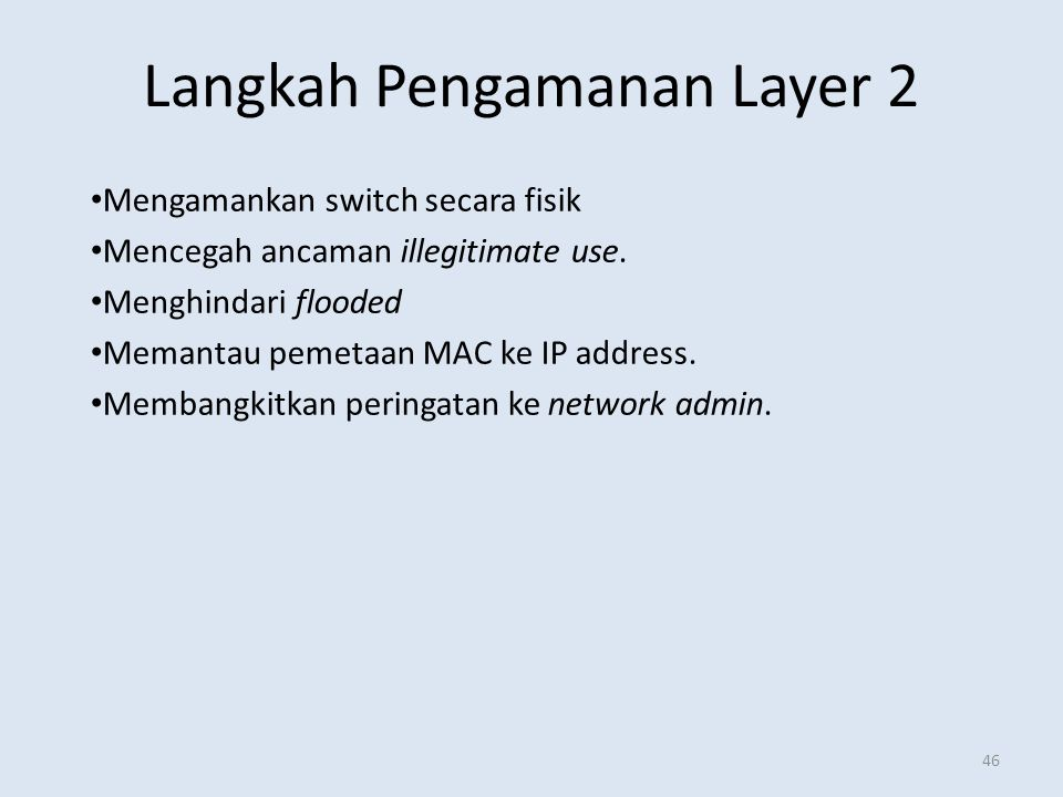 Langkah Pengamanan Layer 2 46 Mengamankan switch secara fisik Mencegah ancaman illegitimate use. Menghindari flooded Memantau pemetaan MAC ke IP addre