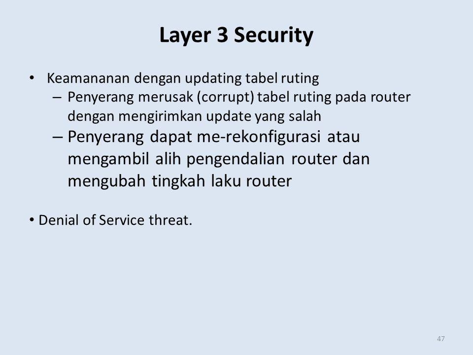 Layer 3 Security 47 Keamananan dengan updating tabel ruting – Penyerang merusak (corrupt) tabel ruting pada router dengan mengirimkan update yang salah – Penyerang dapat me-rekonfigurasi atau mengambil alih pengendalian router dan mengubah tingkah laku router Denial of Service threat.