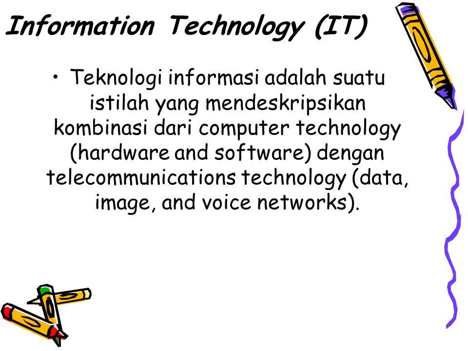 Information Technology (IT) Teknologi informasi adalah suatu istilah yang mendeskripsikan kombinasi dari computer technology (hardware and software) dengan telecommunications technology (data, image, and voice networks).
