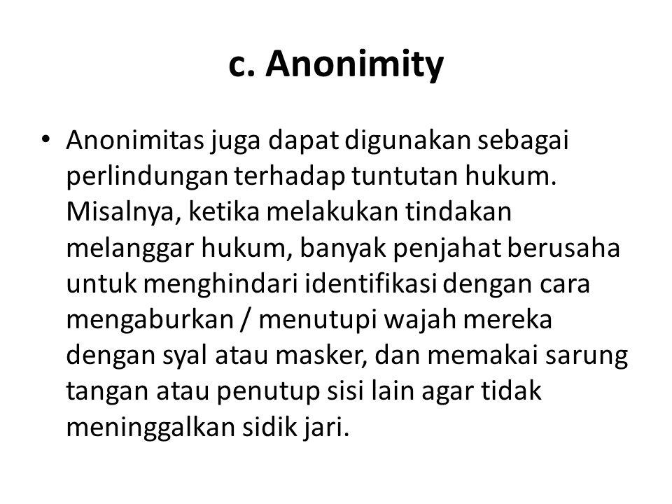 c. Anonimity Anonimitas juga dapat digunakan sebagai perlindungan terhadap tuntutan hukum. Misalnya, ketika melakukan tindakan melanggar hukum, banyak