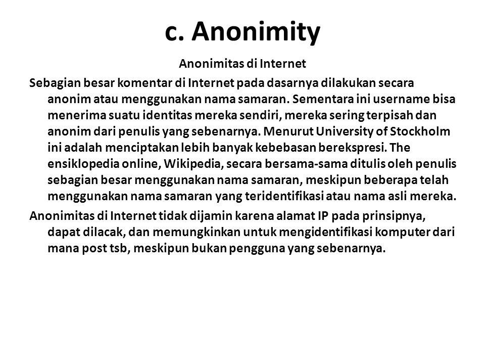 c. Anonimity Anonimitas di Internet Sebagian besar komentar di Internet pada dasarnya dilakukan secara anonim atau menggunakan nama samaran. Sementara