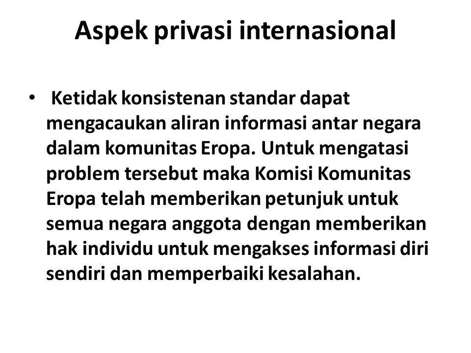 Aspek privasi internasional Ketidak konsistenan standar dapat mengacaukan aliran informasi antar negara dalam komunitas Eropa. Untuk mengatasi problem