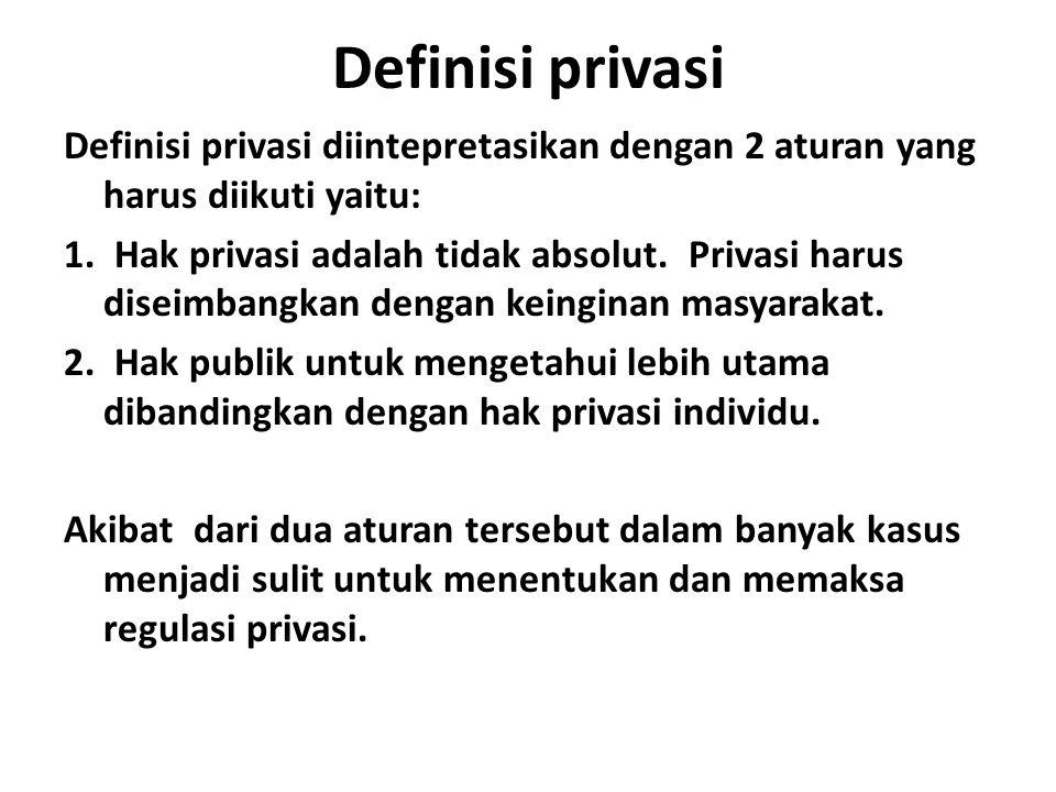 Definisi privasi Definisi privasi diintepretasikan dengan 2 aturan yang harus diikuti yaitu: 1. Hak privasi adalah tidak absolut. Privasi harus diseim
