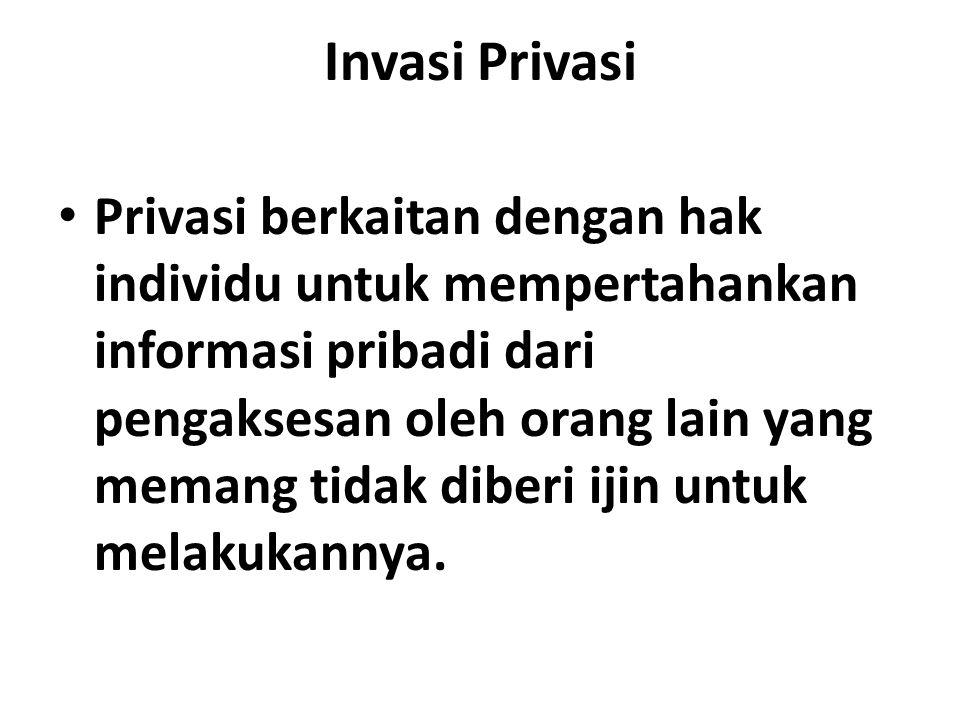 Invasi Privasi Privasi berkaitan dengan hak individu untuk mempertahankan informasi pribadi dari pengaksesan oleh orang lain yang memang tidak diberi