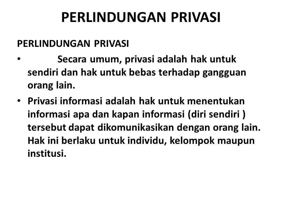 PERLINDUNGAN PRIVASI Secara umum, privasi adalah hak untuk sendiri dan hak untuk bebas terhadap gangguan orang lain. Privasi informasi adalah hak untu