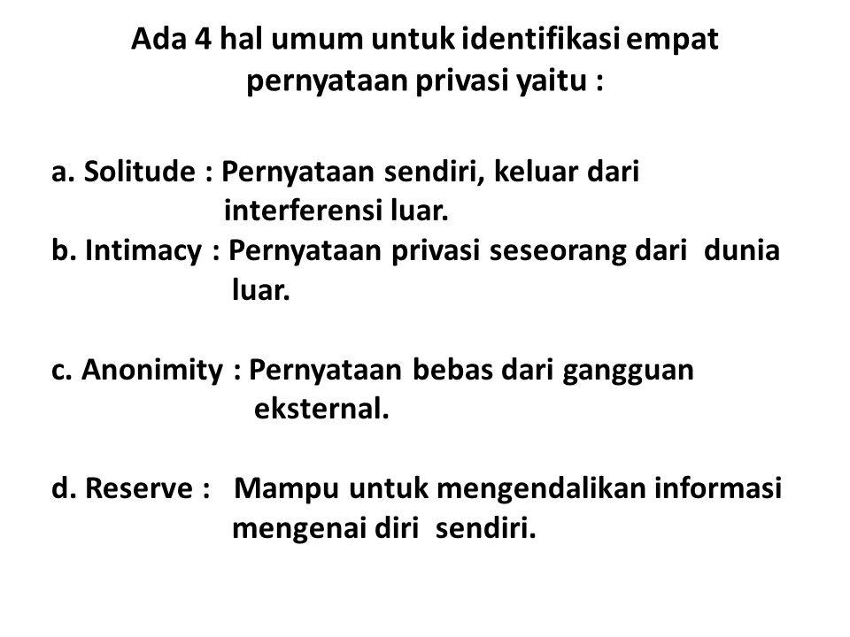 Ada 4 hal umum untuk identifikasi empat pernyataan privasi yaitu : a. Solitude : Pernyataan sendiri, keluar dari interferensi luar. b. Intimacy : Pern