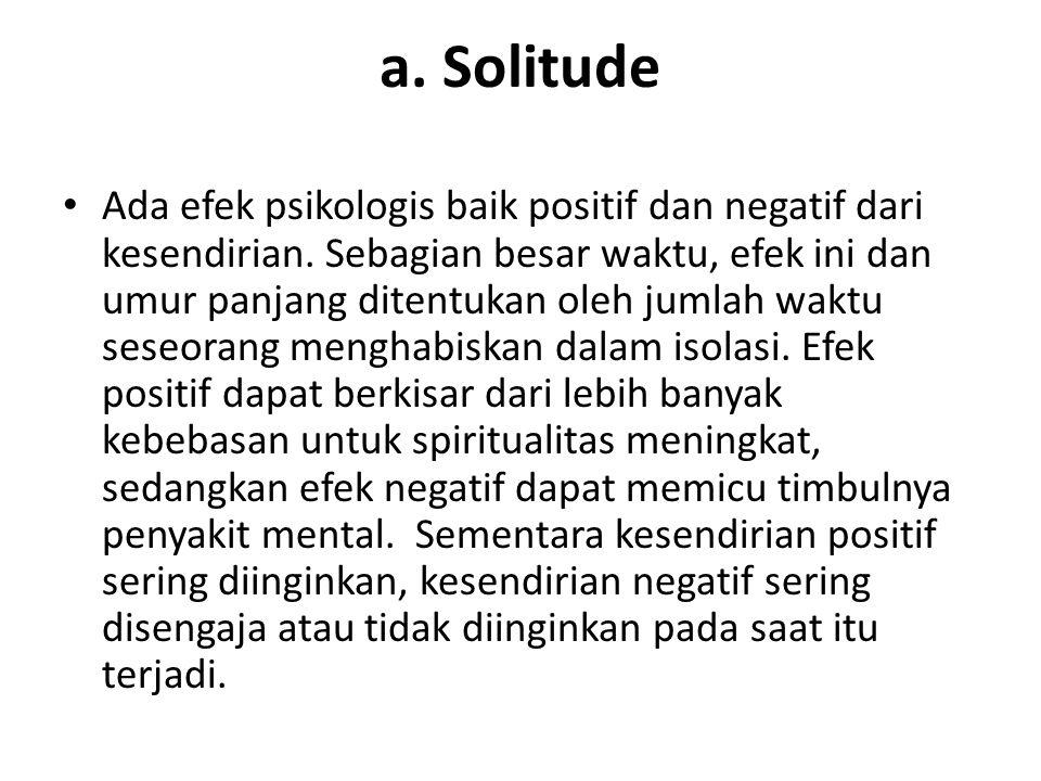 a. Solitude Ada efek psikologis baik positif dan negatif dari kesendirian. Sebagian besar waktu, efek ini dan umur panjang ditentukan oleh jumlah wakt