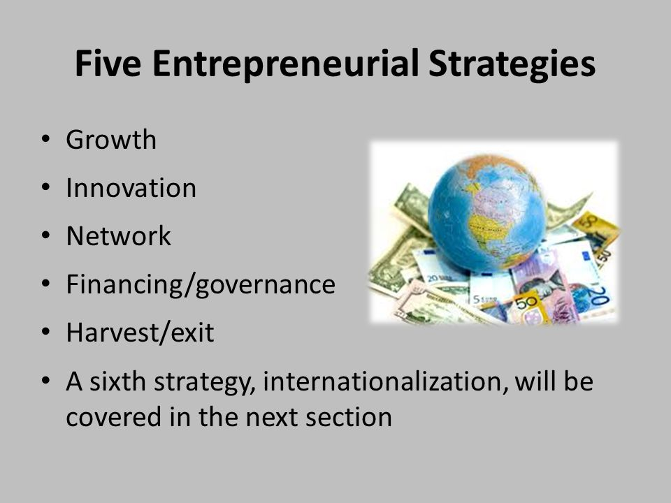 Growth Innovation Network Financing/governance Harvest/exit A sixth strategy, internationalization, will be covered in the next section Five Entrepreneurial Strategies