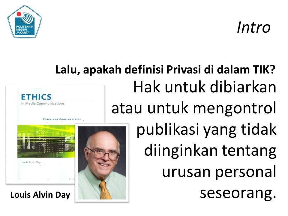 Intro Lalu, apakah definisi Privasi di dalam TIK? Hak untuk dibiarkan atau untuk mengontrol publikasi yang tidak diinginkan tentang urusan personal se