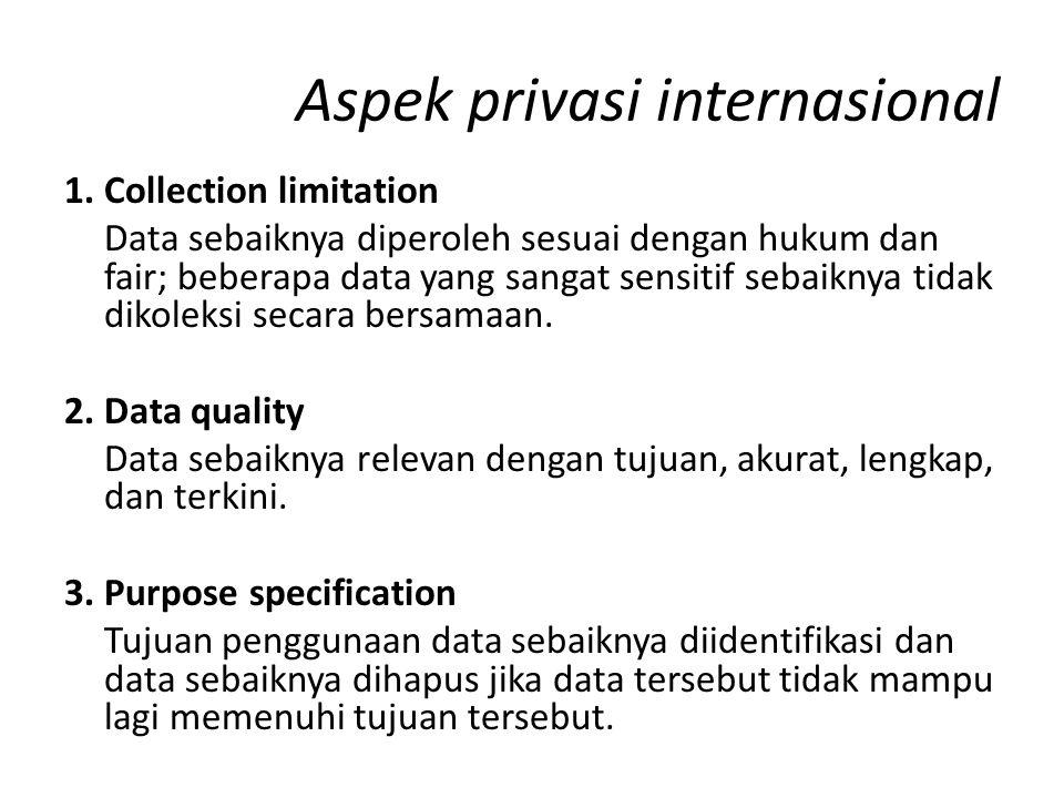Aspek privasi internasional 1. Collection limitation Data sebaiknya diperoleh sesuai dengan hukum dan fair; beberapa data yang sangat sensitif sebaikn