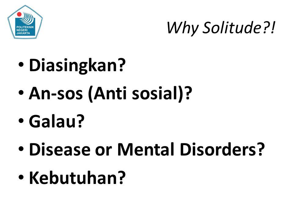 Why Solitude?! Diasingkan? An-sos (Anti sosial)? Galau? Disease or Mental Disorders? Kebutuhan?