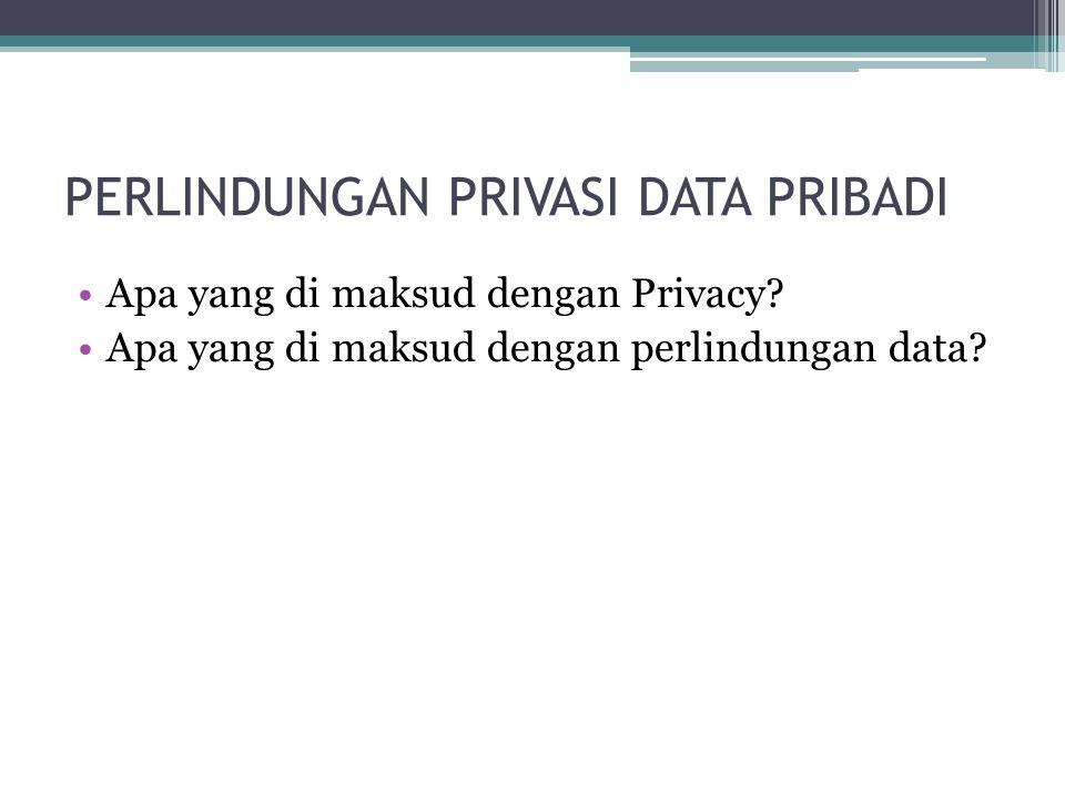 PERLINDUNGAN PRIVASI DATA PRIBADI Apa yang di maksud dengan Privacy? Apa yang di maksud dengan perlindungan data?