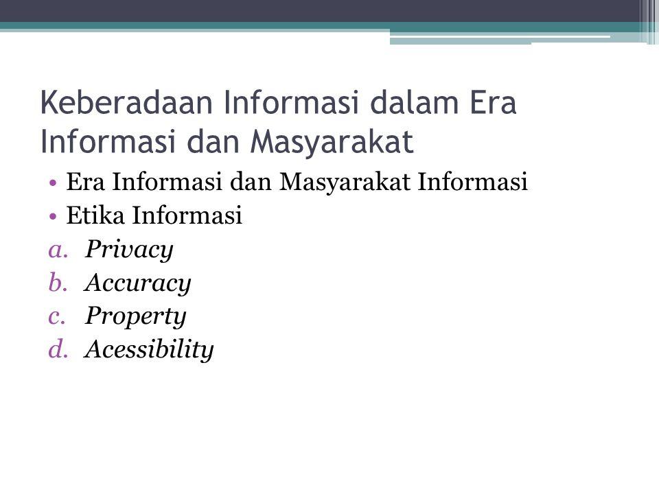 Keberadaan Informasi dalam Era Informasi dan Masyarakat Era Informasi dan Masyarakat Informasi Etika Informasi a.Privacy b.Accuracy c.Property d.Acess