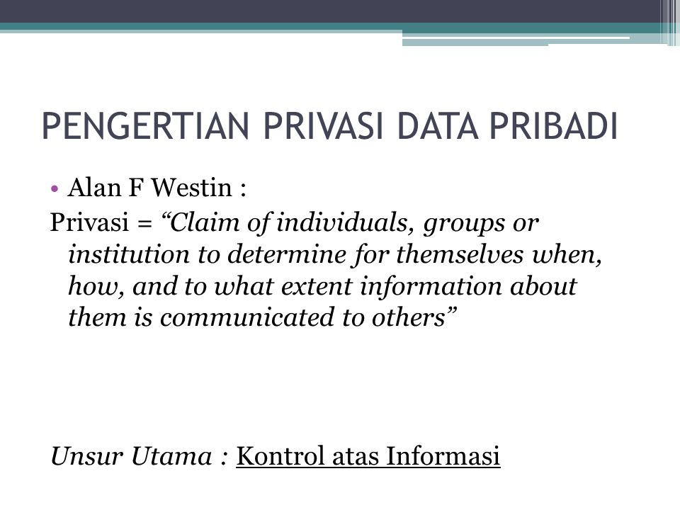 "PENGERTIAN PRIVASI DATA PRIBADI Alan F Westin : Privasi = ""Claim of individuals, groups or institution to determine for themselves when, how, and to w"