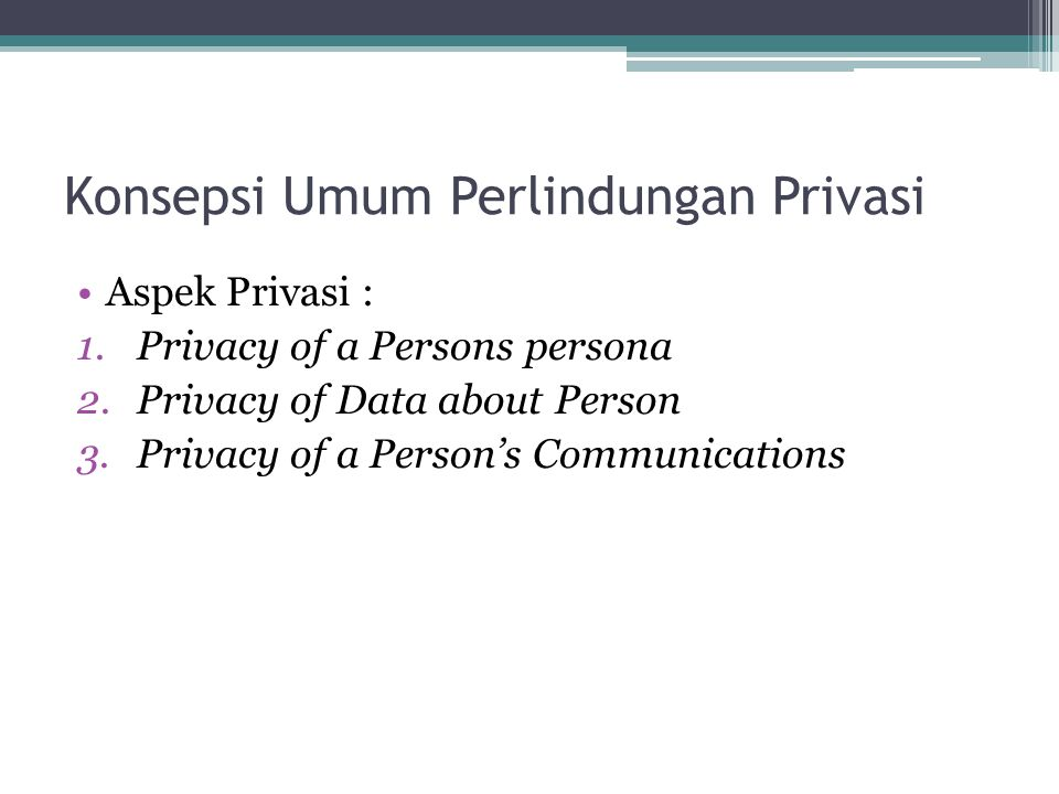 Konsepsi Umum Perlindungan Privasi Aspek Privasi : 1.Privacy of a Persons persona 2.Privacy of Data about Person 3.Privacy of a Person's Communication