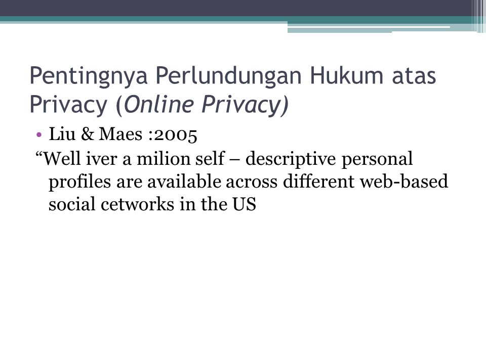 "Pentingnya Perlundungan Hukum atas Privacy (Online Privacy) Liu & Maes :2005 ""Well iver a milion self – descriptive personal profiles are available ac"