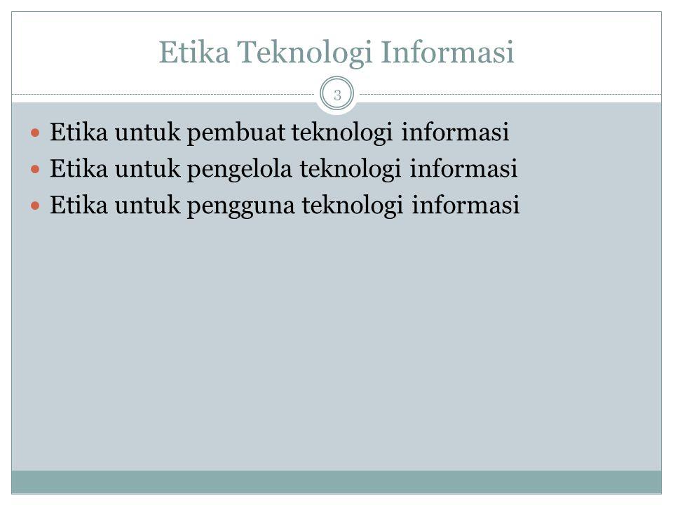 Etika Teknologi Informasi 3 Etika untuk pembuat teknologi informasi Etika untuk pengelola teknologi informasi Etika untuk pengguna teknologi informasi