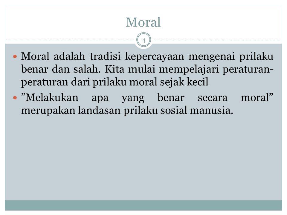Moral 4 Moral adalah tradisi kepercayaan mengenai prilaku benar dan salah. Kita mulai mempelajari peraturan- peraturan dari prilaku moral sejak kecil