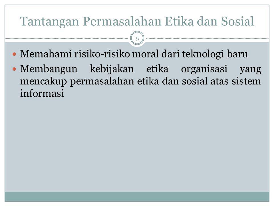 Tantangan Permasalahan Etika dan Sosial 5 Memahami risiko-risiko moral dari teknologi baru Membangun kebijakan etika organisasi yang mencakup permasalahan etika dan sosial atas sistem informasi