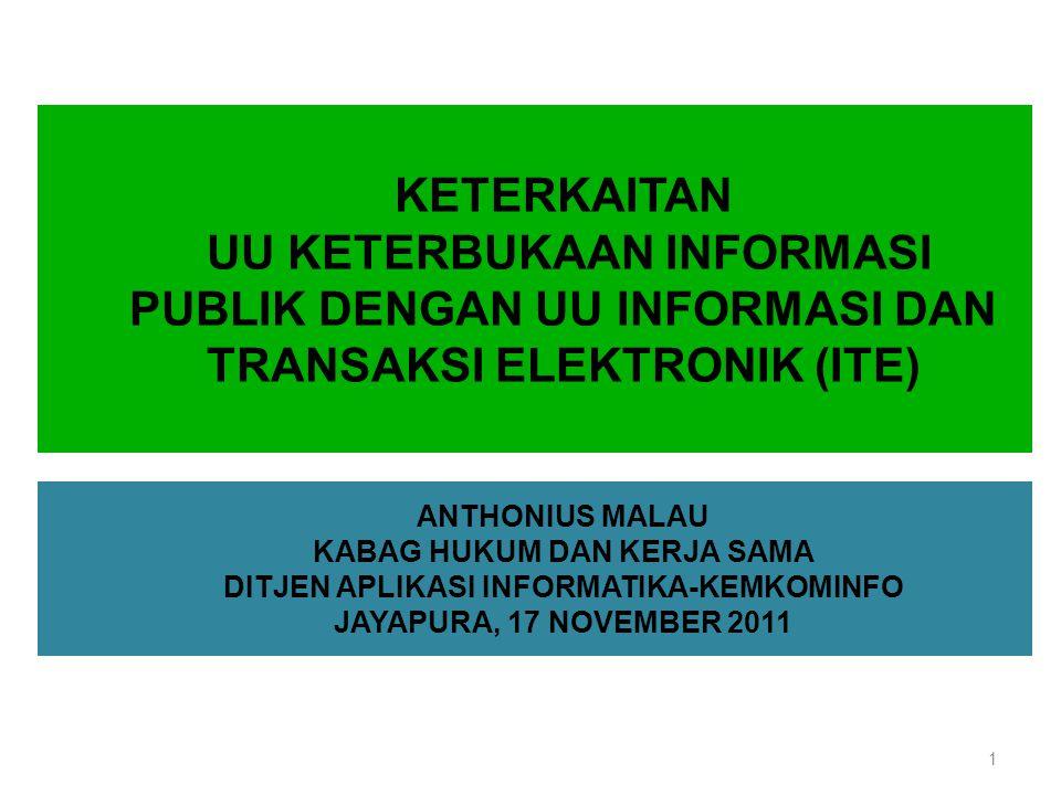 KETERKAITAN UU KETERBUKAAN INFORMASI PUBLIK DENGAN UU INFORMASI DAN TRANSAKSI ELEKTRONIK (ITE) 1 ANTHONIUS MALAU KABAG HUKUM DAN KERJA SAMA DITJEN APLIKASI INFORMATIKA-KEMKOMINFO JAYAPURA, 17 NOVEMBER 2011