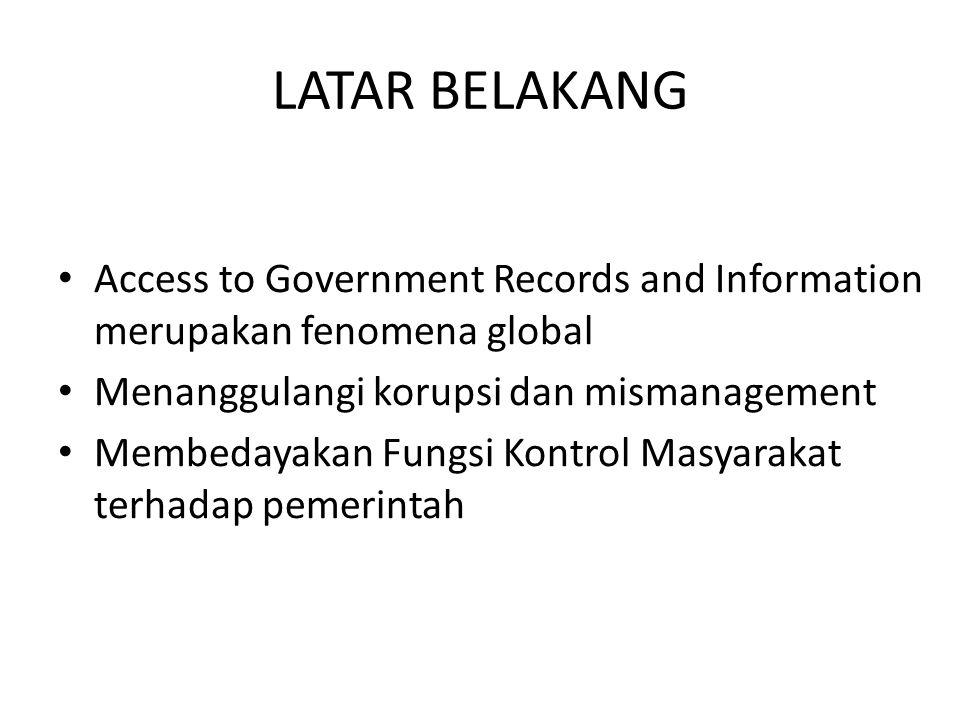 LATAR BELAKANG Access to Government Records and Information merupakan fenomena global Menanggulangi korupsi dan mismanagement Membedayakan Fungsi Kontrol Masyarakat terhadap pemerintah