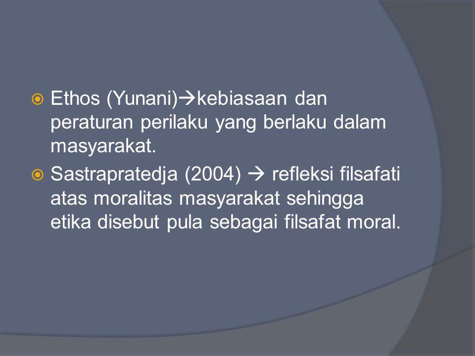  Ethos (Yunani)  kebiasaan dan peraturan perilaku yang berlaku dalam masyarakat.  Sastrapratedja (2004)  refleksi filsafati atas moralitas masyara