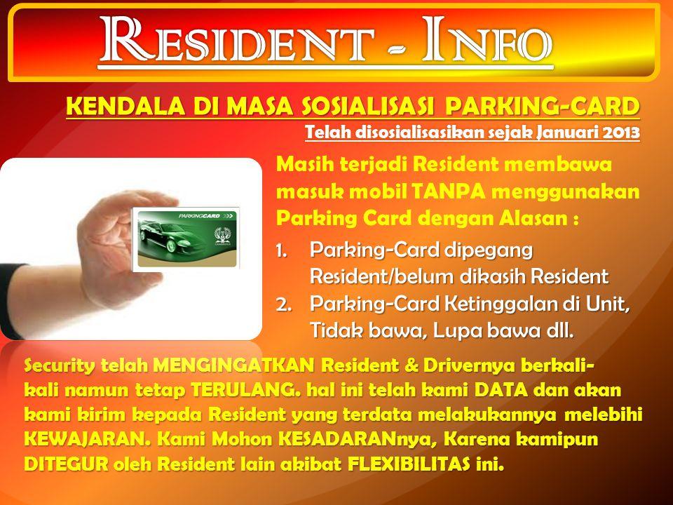 Masih terjadi Resident membawa masuk mobil TANPA menggunakan Parking Card dengan Alasan : 1.Parking-Card dipegang Resident/belum dikasih Resident 2.Parking-Card Ketinggalan di Unit, Tidak bawa, Lupa bawa dll.