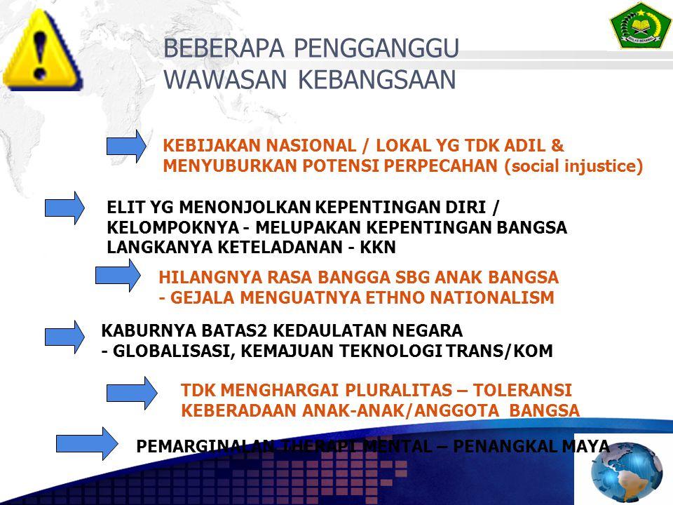 BEBERAPA PENGGANGGU WAWASAN KEBANGSAAN KEBIJAKAN NASIONAL / LOKAL YG TDK ADIL & MENYUBURKAN POTENSI PERPECAHAN (social injustice) ELIT YG MENONJOLKAN KEPENTINGAN DIRI / KELOMPOKNYA - MELUPAKAN KEPENTINGAN BANGSA LANGKANYA KETELADANAN - KKN HILANGNYA RASA BANGGA SBG ANAK BANGSA - GEJALA MENGUATNYA ETHNO NATIONALISM KABURNYA BATAS2 KEDAULATAN NEGARA - GLOBALISASI, KEMAJUAN TEKNOLOGI TRANS/KOM TDK MENGHARGAI PLURALITAS – TOLERANSI KEBERADAAN ANAK-ANAK/ANGGOTA BANGSA PEMARGINALAN THERAPI MENTAL – PENANGKAL MAYA