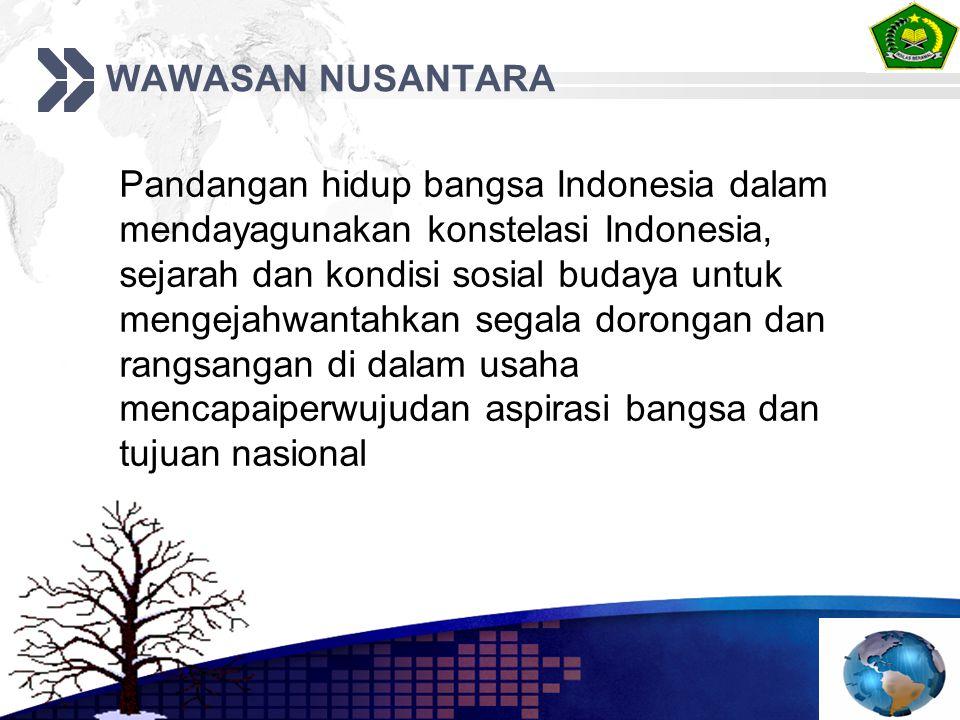WAWASAN NUSANTARA Pandangan hidup bangsa Indonesia dalam mendayagunakan konstelasi Indonesia, sejarah dan kondisi sosial budaya untuk mengejahwantahkan segala dorongan dan rangsangan di dalam usaha mencapaiperwujudan aspirasi bangsa dan tujuan nasional