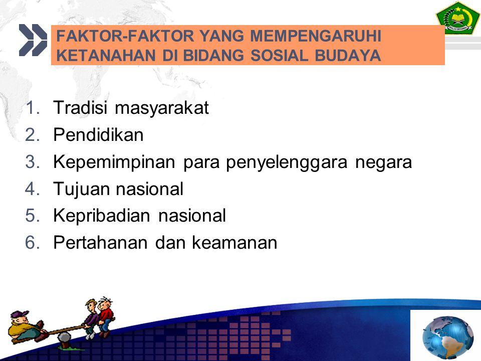 FAKTOR-FAKTOR YANG MEMPENGARUHI KETANAHAN DI BIDANG SOSIAL BUDAYA 1.Tradisi masyarakat 2.Pendidikan 3.Kepemimpinan para penyelenggara negara 4.Tujuan