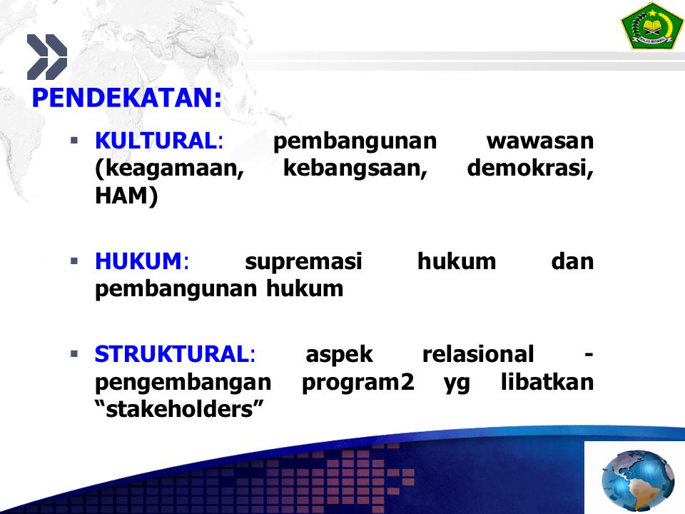 PENDEKATAN:  KULTURAL: pembangunan wawasan (keagamaan, kebangsaan, demokrasi, HAM)  HUKUM: supremasi hukum dan pembangunan hukum  STRUKTURAL: aspek relasional - pengembangan program2 yg libatkan stakeholders