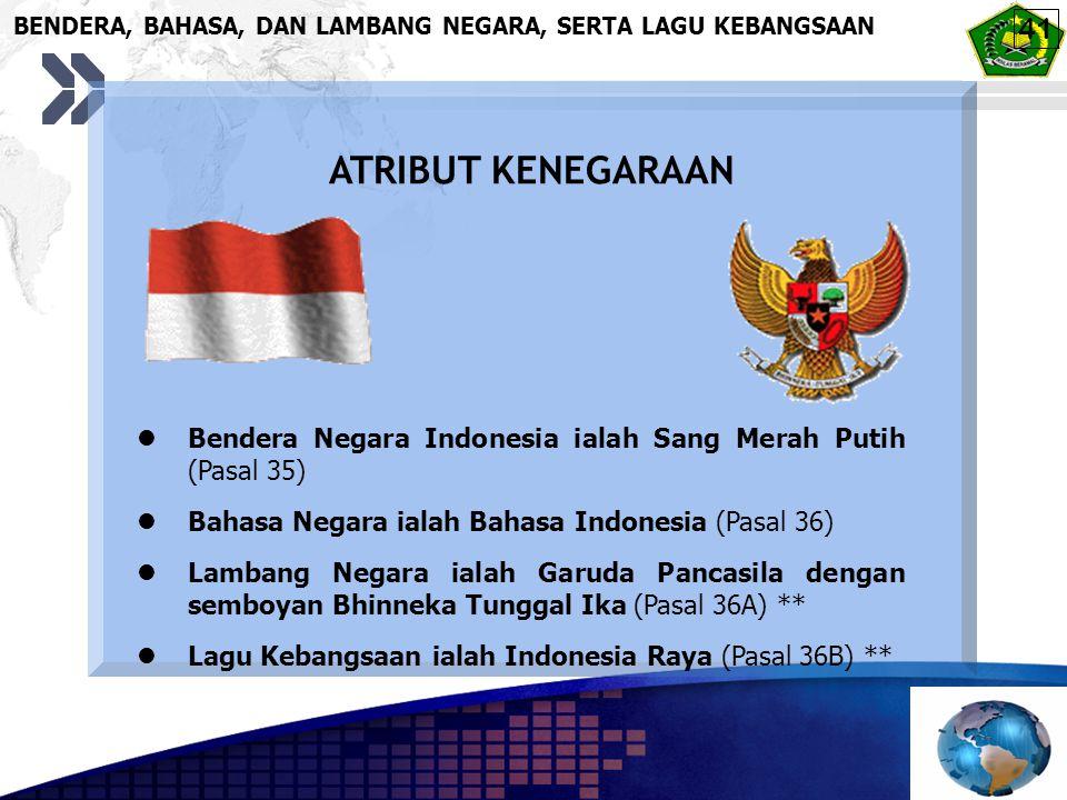BENDERA, BAHASA, DAN LAMBANG NEGARA, SERTA LAGU KEBANGSAAN ATRIBUT KENEGARAAN Bendera Negara Indonesia ialah Sang Merah Putih (Pasal 35) Bahasa Negara ialah Bahasa Indonesia (Pasal 36) Lambang Negara ialah Garuda Pancasila dengan semboyan Bhinneka Tunggal Ika (Pasal 36A) ** Lagu Kebangsaan ialah Indonesia Raya (Pasal 36B) ** 41