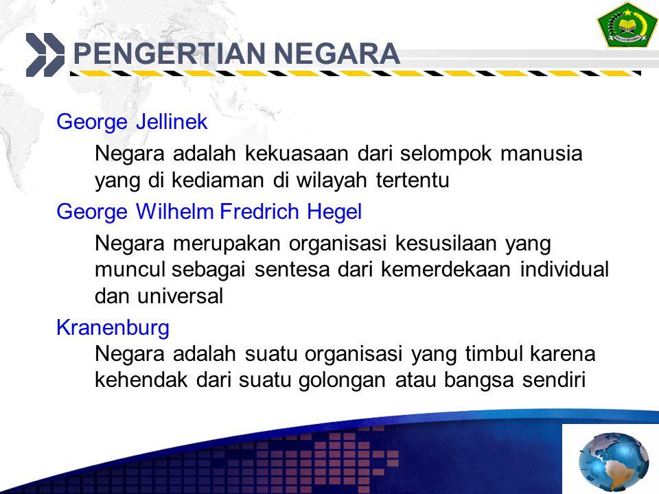 PENGERTIAN NEGARA George Jellinek Negara adalah kekuasaan dari selompok manusia yang di kediaman di wilayah tertentu George Wilhelm Fredrich Hegel Neg